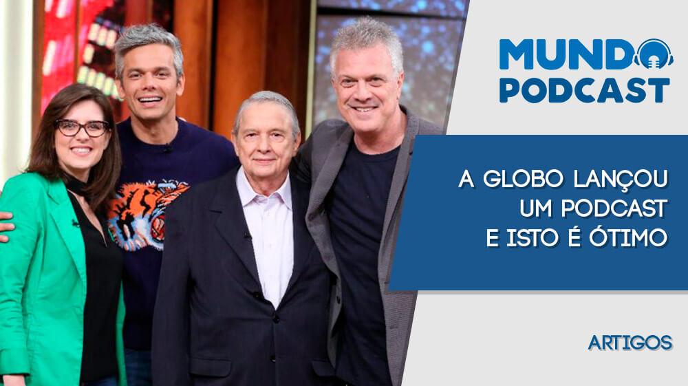 A Globo lançou um podcast e isto é ótimo