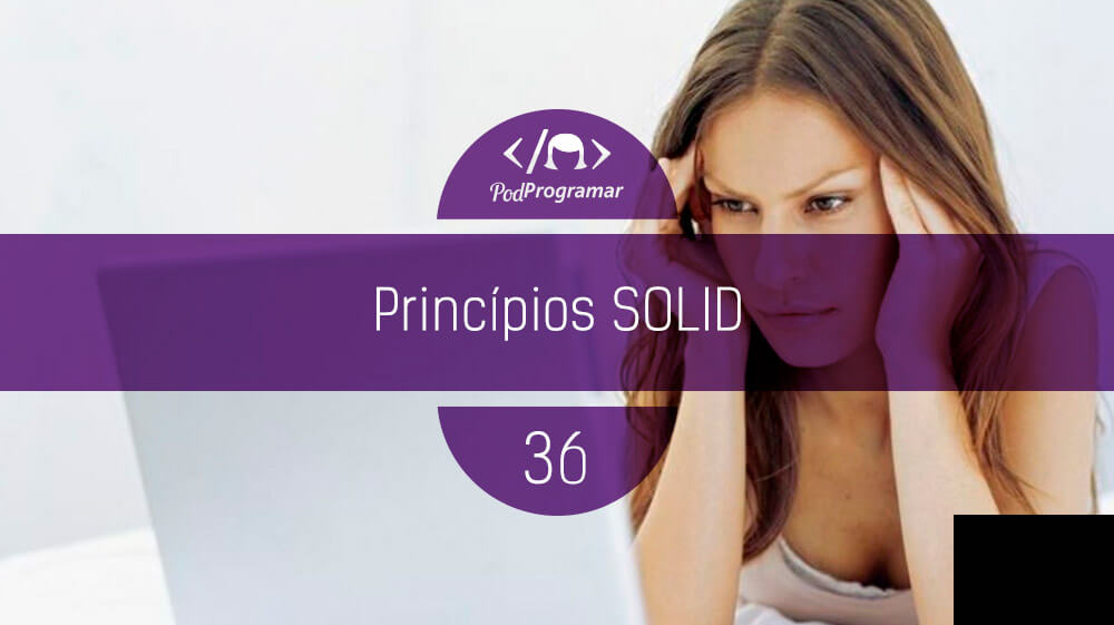 PodProgramar #36 – Princípios SOLID