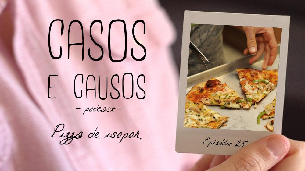 Casos e Causos #25 – Pizza e isopor