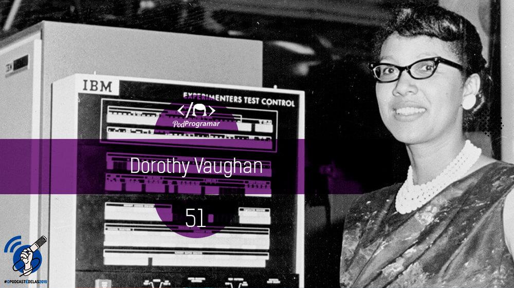 PodProgramar #51 – Dorothy Vaughan #OPodcastÉDelas