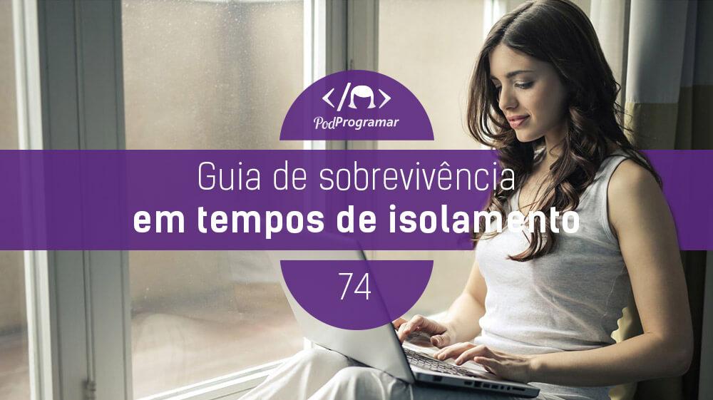 PodProgramar #74 – Guia de Sobrevivência em Tempos de Isolamento #OPodcastÉDelas