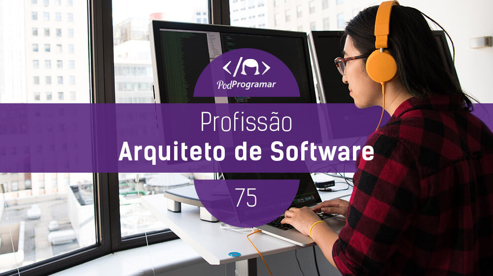 PodProgramar #75 – Profissão Arquiteto de Software