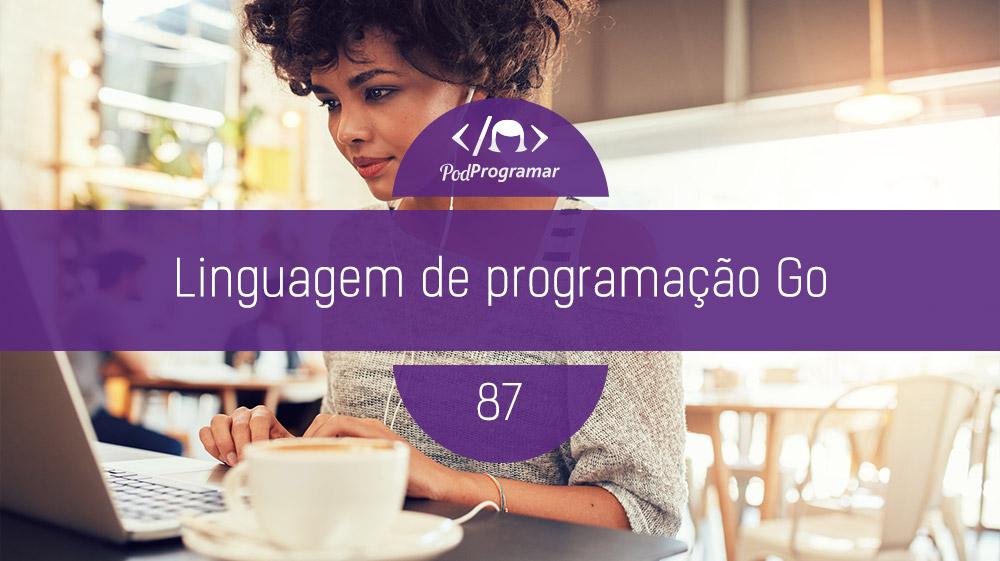 PodProgramar #87- Linguagem de programação Go