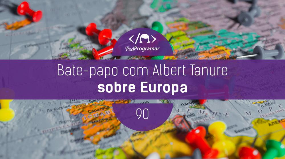 PodProgramar #90 – Bate-papo com Albert Tanure sobre Europa