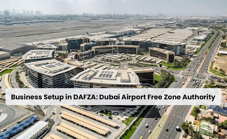 Business Setup in DAFZA: Dubai Airport Free Zone Authority