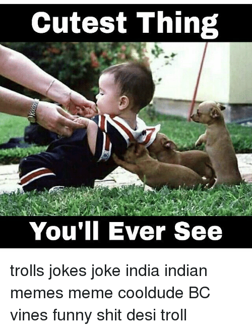 Image of: Funny Meme And Memes Cutest Thing Youll Ever See Trolls Jokes Funny Cutest Thing Youll Ever See Trolls Jokes Joke India Indian Memes