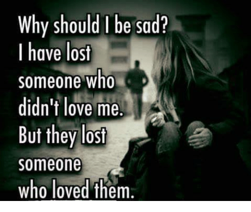 Why Should Be Sad? I Have Lost Someone Who Didn't Love Me ...