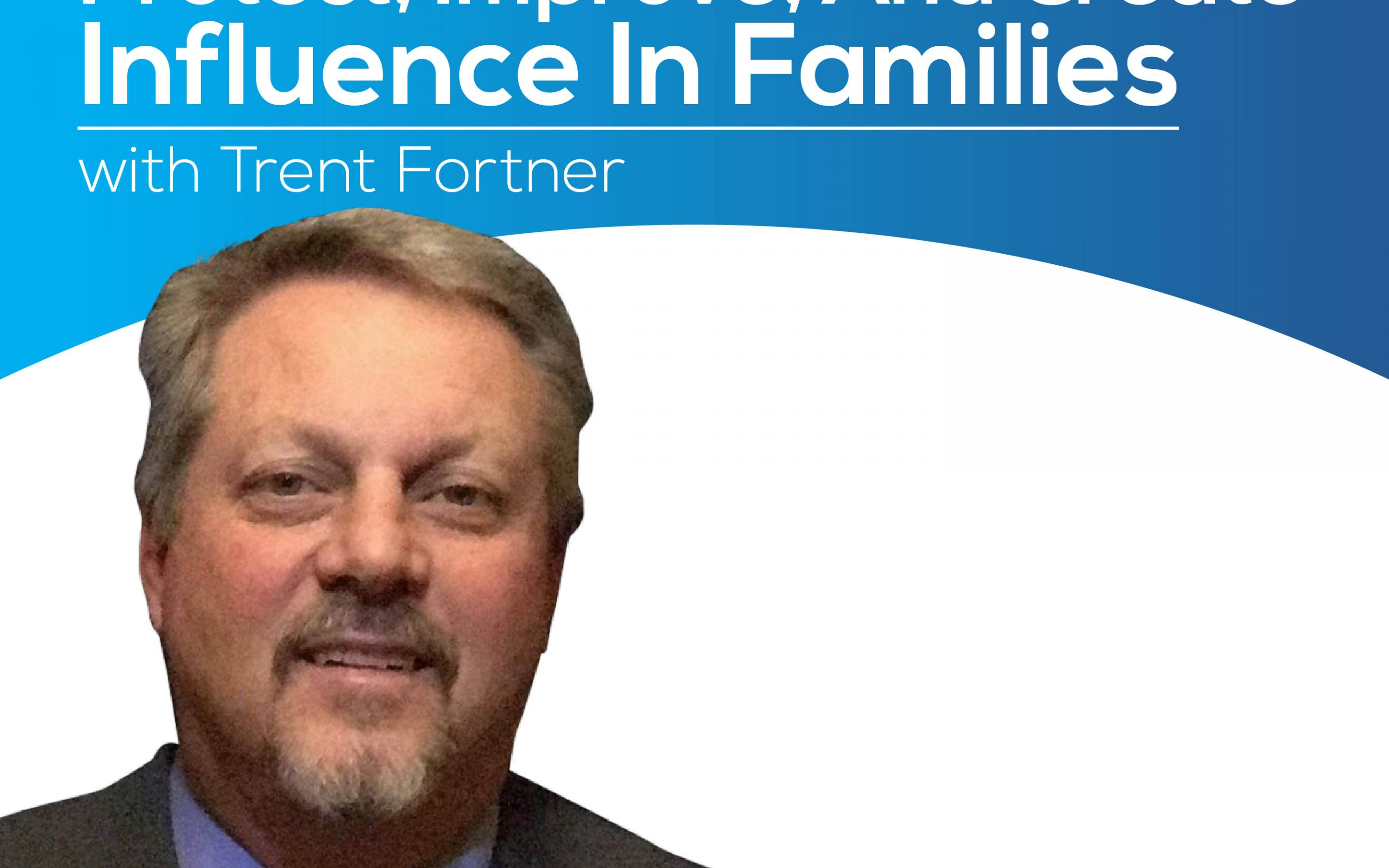 Protect, Improve, And Create Influence In Families With Trent Fortner – Episode 157