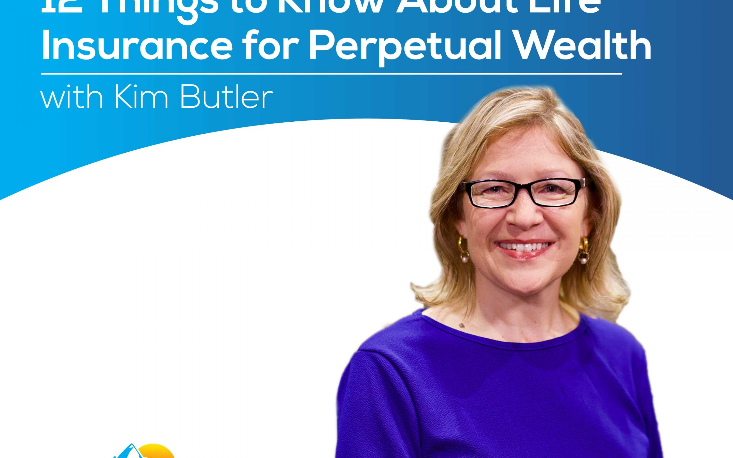 12 Things to Know About Life Insurance for Perpetual Wealth with Kim Butler – Episode 180