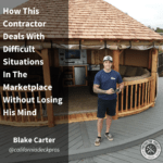 How This Contractor Deals With Difficult Situations In The Marketplace Without Losing His Mind – Blake Carter