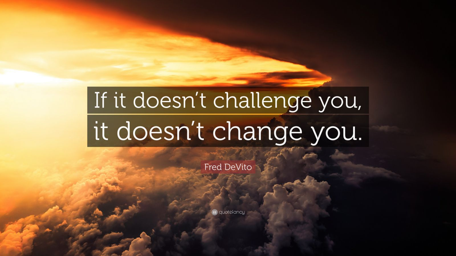 Fred Devito Quote If It Doesn T Challenge You It Doesn