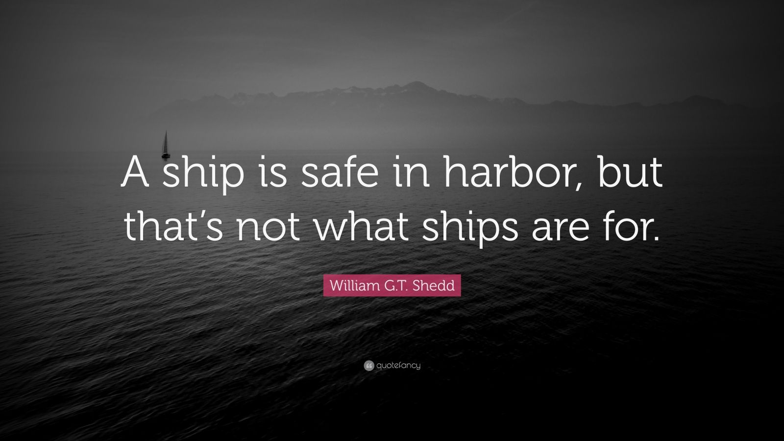 William G T Shedd Quote A Ship Is Safe In Harbor But