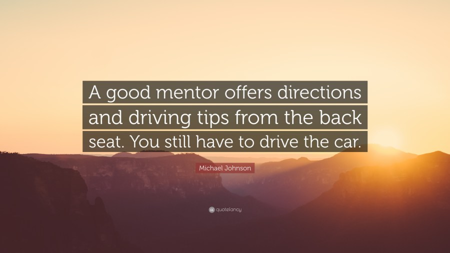 Michael Johnson Quote     A good mentor offers directions and driving     Michael Johnson Quote     A good mentor offers directions and driving tips  from the back