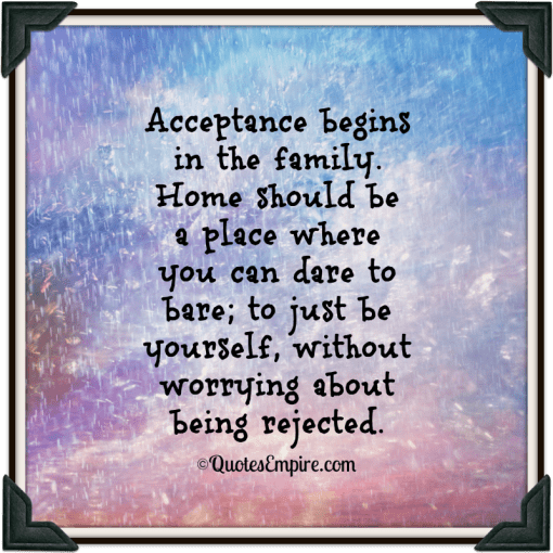 Acceptance begins in the family   Quotes Empire Acceptance begins in the family  Home should be a place where you can dare  to