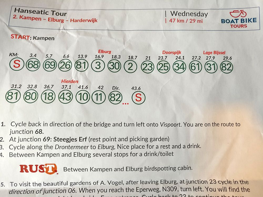 Our handout from a day on the Boat Bike Tour. The page has a series of circles with numbers inside them, as well as how many km have been covered by the time you get to that knooppunt. This shows only the top half of the sheet, but you can see the beginning of the directions: 1. Cycle back in the direction of the bridge and turn left onto Vispoort. You are on the routh to junction 68. 2. At junction 69: Steegjes Erf (rest point and picking garden) 3. Cycle along the Drontermeer to Elburg. Nice place for a rest and a drink. ... and so on.