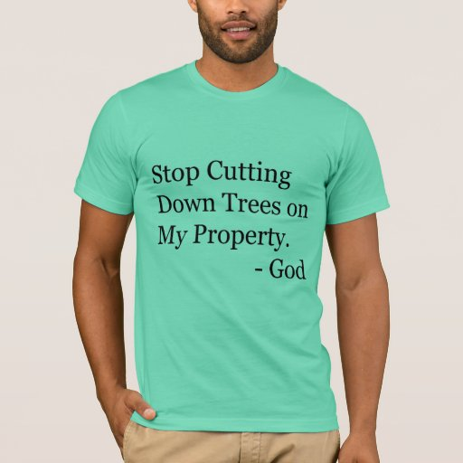 Stop Cutting Down Trees on My Property! T-Shirt   Zazzle