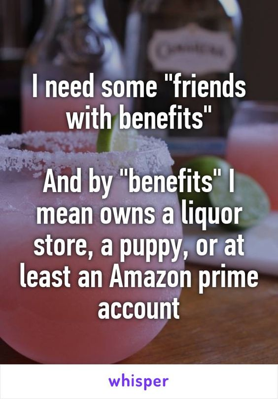 """I need some """"friends with benefits"""" And by """"benefits"""" I ..."""