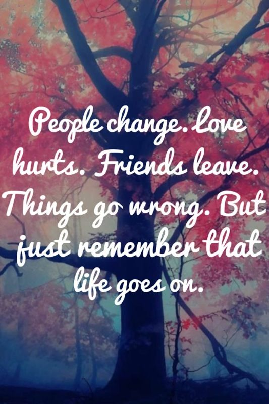 Things Change Friends Life Goes Remember Love Wrong Hurts Leave Just Go People