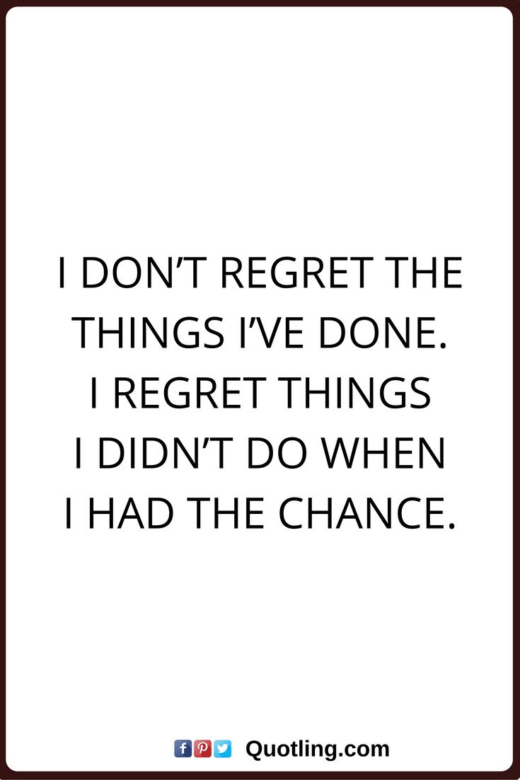 I Things Things Didnt Have Dont Done Had I Wen Chance Regret Do I I Regret I