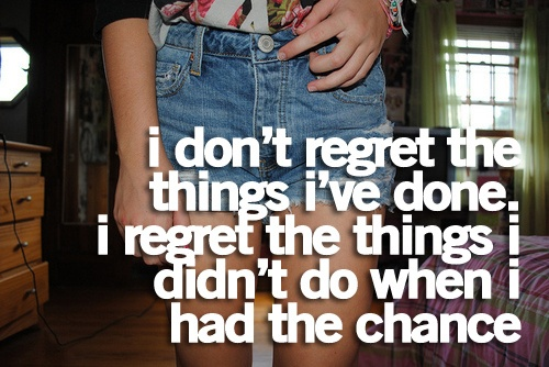 Done Things I Things I Wen Had I Have Regret Didnt Dont I Regret Chance Do I