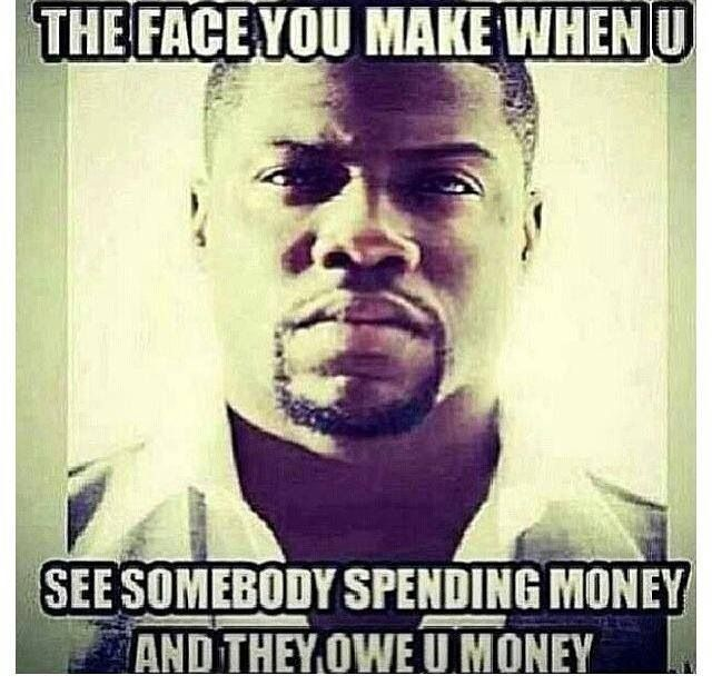 They Make See You You And Money You Money Spending Face Somebody Owe When