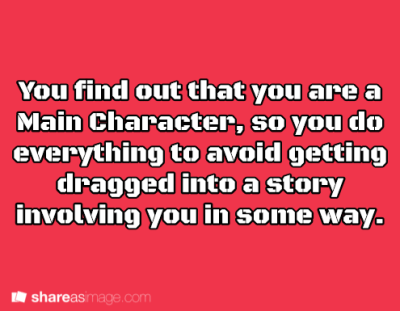 You find out that you are a Main character, so you do ...