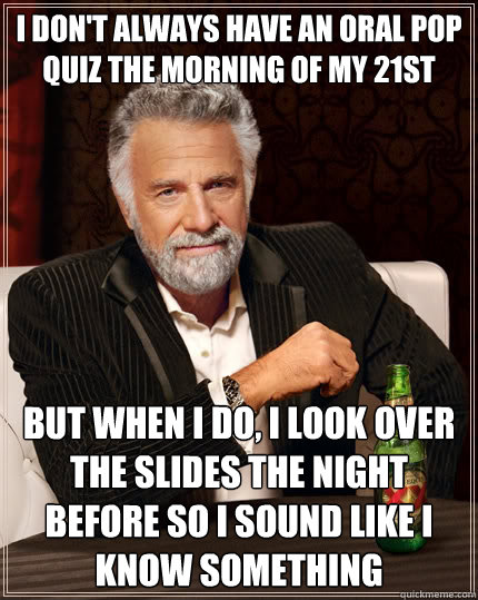 I don't always have an oral pop quiz the morning of my 21st birthday But when i do, I look over ...