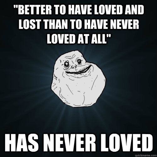 """""""Better to have loved and lost than to have never loved at ..."""