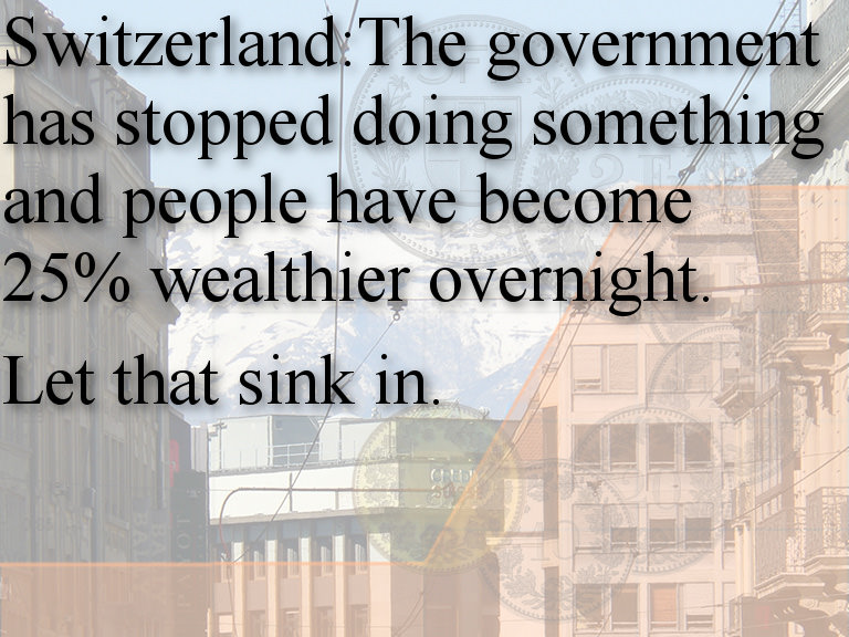 Switzerland:The government has stopped doing something and people have become 25% wealthier overnight. Let that sink in.