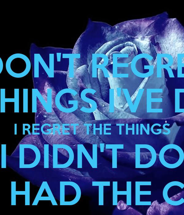 I Dont Things I Didnt Chance Wen I I Regret Things Have Do Done Regret Had I