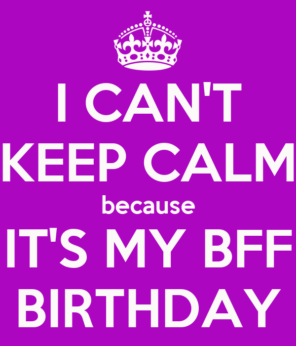Keep Calm And Because It S My Bff Birthday
