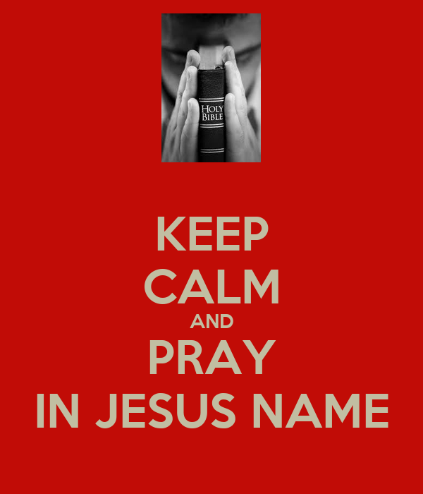 KEEP CALM AND PRAY IN JESUS NAME - KEEP CALM AND CARRY ON ...