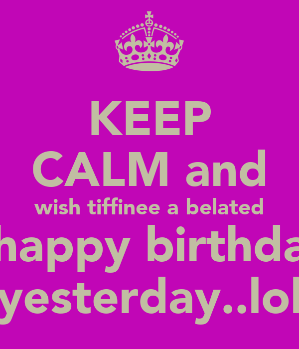 Keep Calm And Wish Tiffinee A Belated Happy Birthday