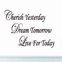 This Cherish Yesterday Dream Tomorrow Live Today Inspirational Quotes Wall Decal is produced with a nice quality vinyl in an indoor matte finish which gives the appearance of a professional hand-painted stencil look without the mess and hassle. Includes easy to follow step by step application instructions. Vinyl wall quotes are the latest trend in home and office decor and are a creative way to add a touch of class to any room in your home or office.
