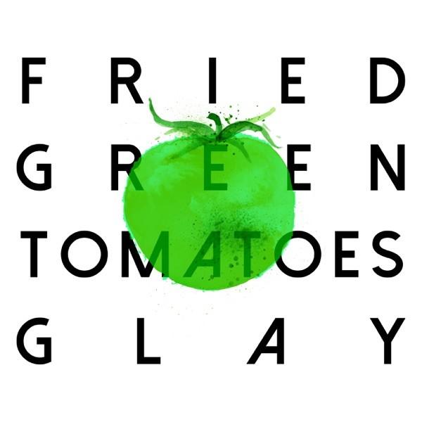 GLAY - FRIED GREEN TOMATOES