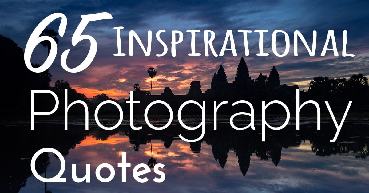 65 Inspirational Photography Quotes Sometimes we jus need a little inspiration  and I ve found that it can be  as simple as a few quotes from some very wise people  These are my  favourite ones