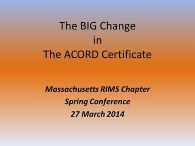 July 12  2011 ACORD Certificate Changes for Dummies  What has     The BIG Change in The ACORD Certificate Massachusetts RIMS Chapter Spring  Conference 27 March 2014