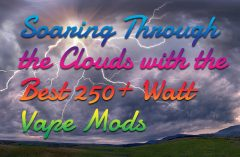 Soaring Through the Clouds with the Best 250+ Watt Vape Mods
