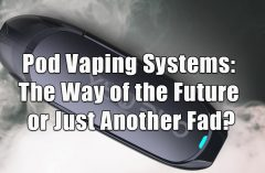 Pod Vaping Systems: The Way of the Future or Just Another Fad?