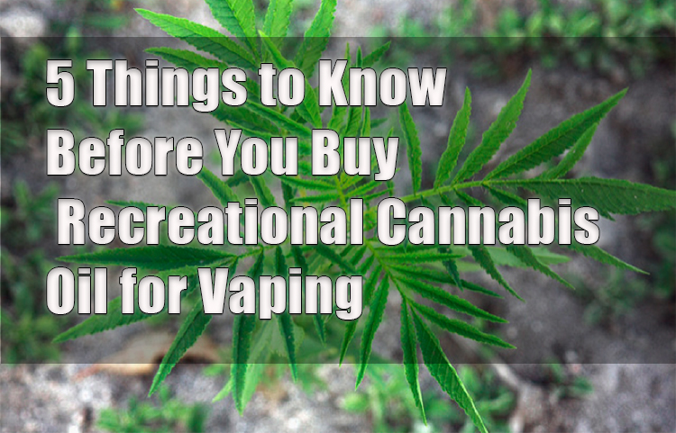 5 Things to Know Before You Buy Recreational Cannabis Oil for Vaping