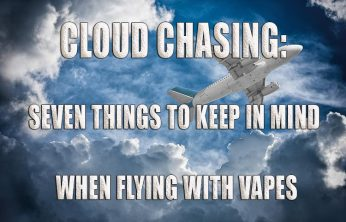 Cloud Chasing: Seven Things to Keep in Mind When Flying with Vapes