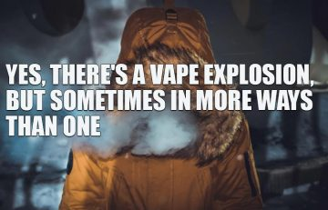 Yes, There's a Vape Explosion But Sometimes in More Ways Than One