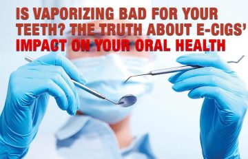Is Vaporizing Bad for Your Teeth? The Truth About E-Cigs' Impact on Your Oral Health