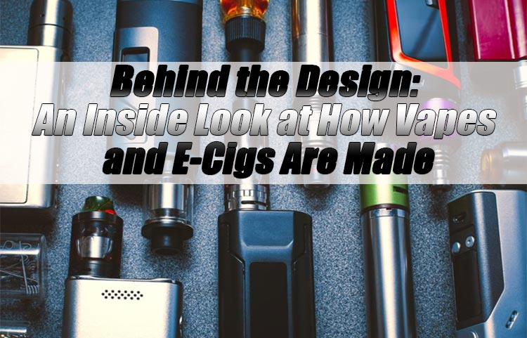 Behind the Design: An Inside Look at How Vapes and E-Cigs Are Made