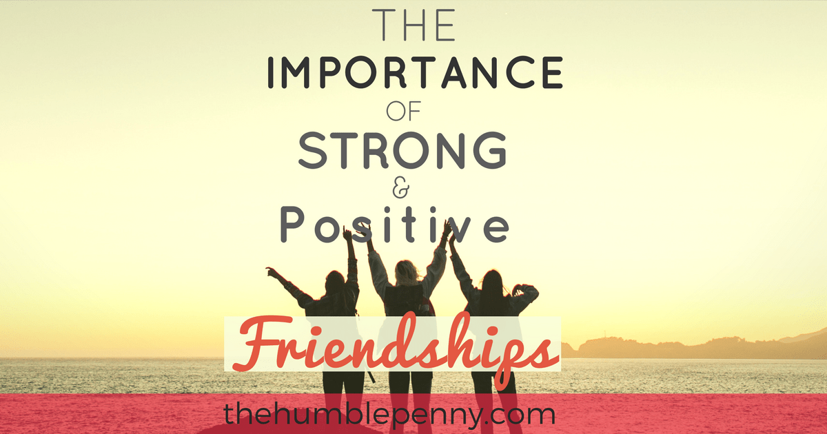 The Importance Of Strong And Positive Friendships The