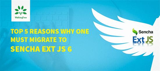 Top 5 Reasons Why One Must Migrate to Sencha Ext JS 6 - WalkingTree