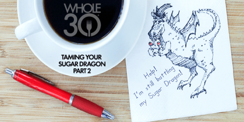 Taming Your Sugar Dragon  Part 2   The Whole30     Program