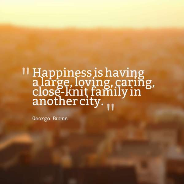 55  Most Beautiful Family Quotes And Sayings Happiness is having a large  loving  caring  close knit family in another  city  George Burns