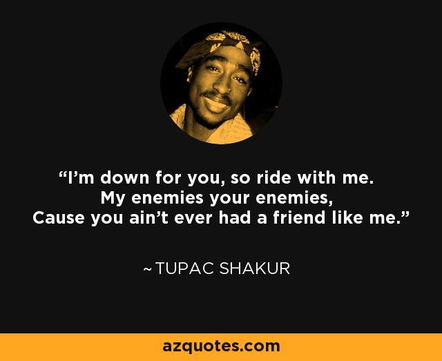 Tupac Shakur quote: I'm down for you, so ride with me. My ...