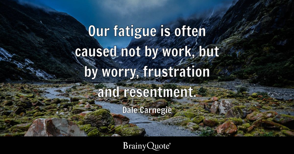 Dale Carnegie Our Fatigue Is Often Caused Not By Work